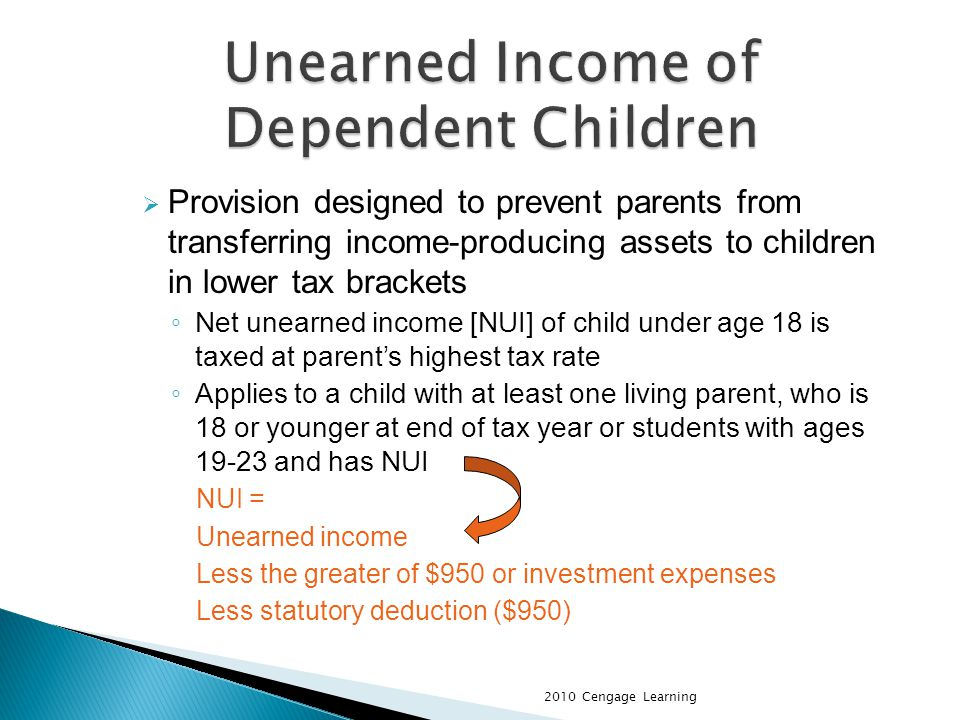 Provision designed to prevent parents from transferring income-producing assets to children in lower tax brackets Net unearned income [NUI] of child under age 18 is taxed at parents highest tax rate Applies to a child with at least one living parent, who is 18 or younger at end of tax year or students with ages 19-23 and has NUI NUI = Unearned income Less the greater of $950 or investment expenses Less statutory deduction ($950) 2010 Cengage Learning