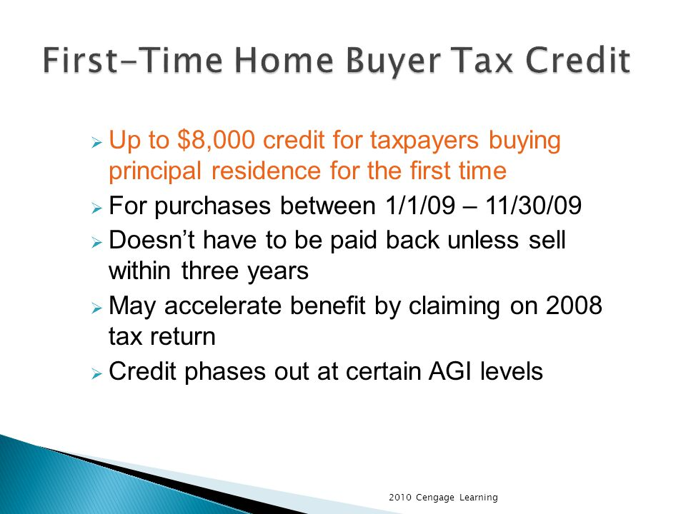 Up to $8,000 credit for taxpayers buying principal residence for the first time For purchases between 1/1/09 – 11/30/09 Doesnt have to be paid back unless sell within three years May accelerate benefit by claiming on 2008 tax return Credit phases out at certain AGI levels 2010 Cengage Learning