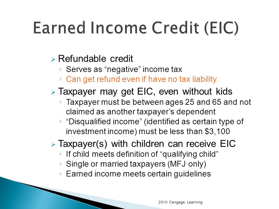 Refundable credit Serves as negative income tax Can get refund even if have no tax liability Taxpayer may get EIC, even without kids Taxpayer must be between ages 25 and 65 and not claimed as another taxpayers dependent Disqualified income (identified as certain type of investment income) must be less than $3,100 Taxpayer(s) with children can receive EIC If child meets definition of qualifying child Single or married taxpayers (MFJ only) Earned income meets certain guidelines 2010 Cengage Learning