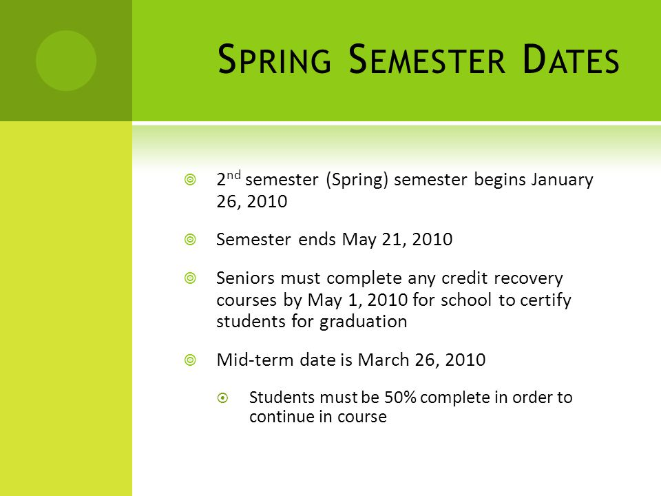 S PRING S EMESTER D ATES 2 nd semester (Spring) semester begins January 26, 2010 Semester ends May 21, 2010 Seniors must complete any credit recovery courses by May 1, 2010 for school to certify students for graduation Mid-term date is March 26, 2010 Students must be 50% complete in order to continue in course