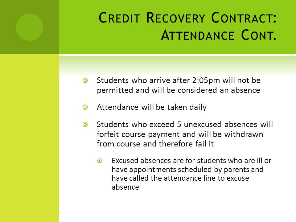 C REDIT R ECOVERY C ONTRACT : A TTENDANCE C ONT. Students who arrive after 2:05pm will not be permitted and will be considered an absence Attendance w