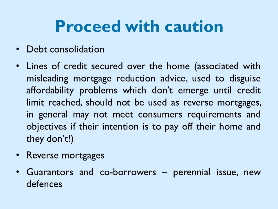 Proceed with caution Debt consolidation Lines of credit secured over the home (associated with misleading mortgage reduction advice, used to disguise affordability problems which dont emerge until credit limit reached, should not be used as reverse mortgages, in general may not meet consumers requirements and objectives if their intention is to pay off their home and they dont!) Reverse mortgages Guarantors and co-borrowers – perennial issue, new defences