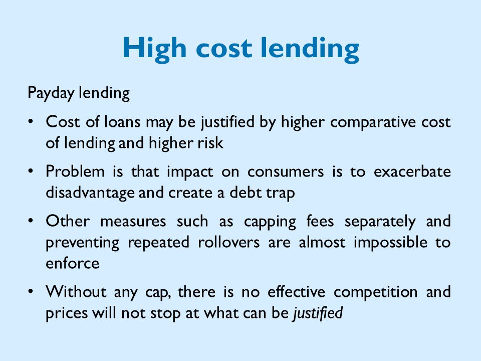 High cost lending Payday lending Cost of loans may be justified by higher comparative cost of lending and higher risk Problem is that impact on consumers is to exacerbate disadvantage and create a debt trap Other measures such as capping fees separately and preventing repeated rollovers are almost impossible to enforce Without any cap, there is no effective competition and prices will not stop at what can be justified