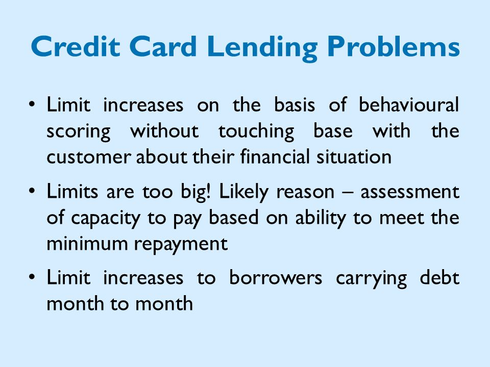 Credit Card Lending Problems Limit increases on the basis of behavioural scoring without touching base with the customer about their financial situation Limits are too big.