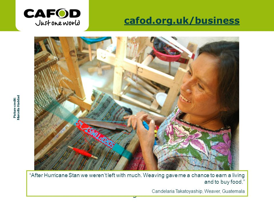 www.cafod.org.uk cafod.org.uk/cafod.org.uk/business Picture credit: Marcella Haddad After Hurricane Stan we werent left with much. Weaving gave me a c