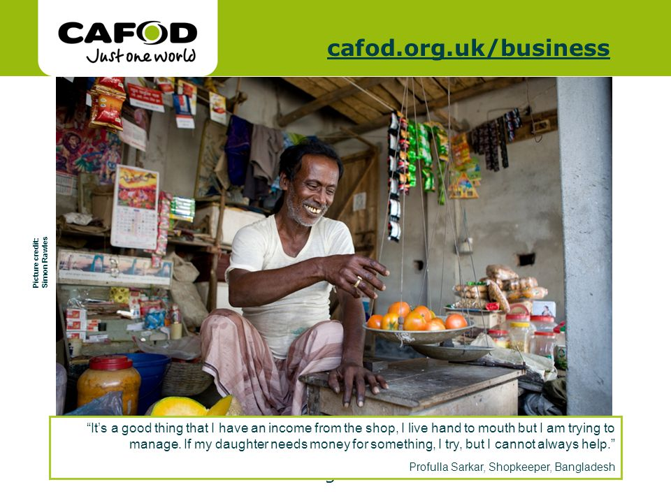 www.cafod.org.uk cafod.org.uk/cafod.org.uk/business Picture credit: Simon Rawles Its a good thing that I have an income from the shop, I live hand to