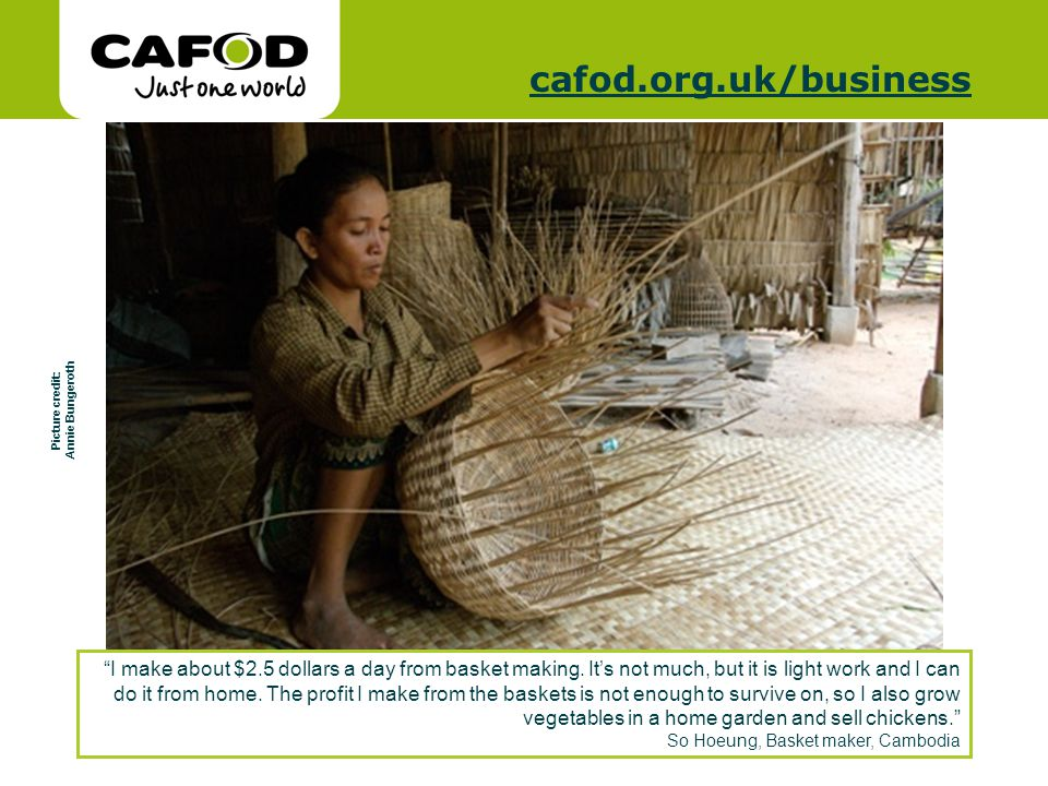 www.cafod.org.uk cafod.org.uk/cafod.org.uk/business Picture credit: Annie Bungeroth I make about $2.5 dollars a day from basket making.