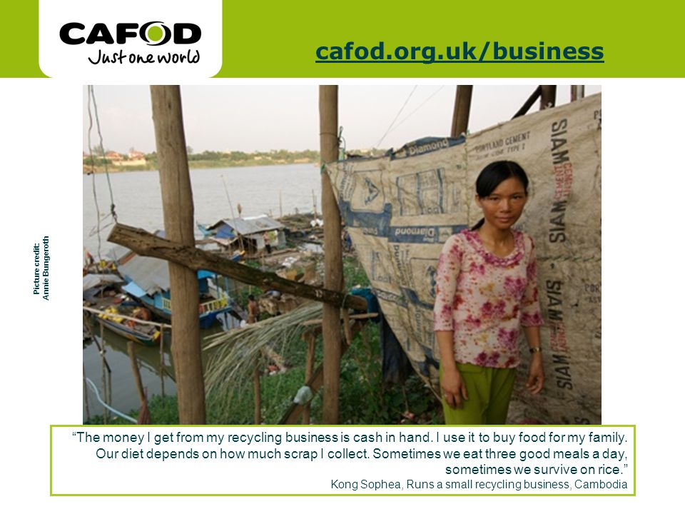 www.cafod.org.uk cafod.org.uk/cafod.org.uk/business Picture credit: Annie Bungeroth The money I get from my recycling business is cash in hand. I use