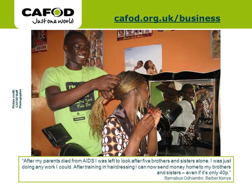 www.cafod.org.uk cafod.org.uk/cafod.org.uk/business Picture credit: CAFOD Staff Photographer After my parents died from AIDS I was left to look after five brothers and sisters alone.