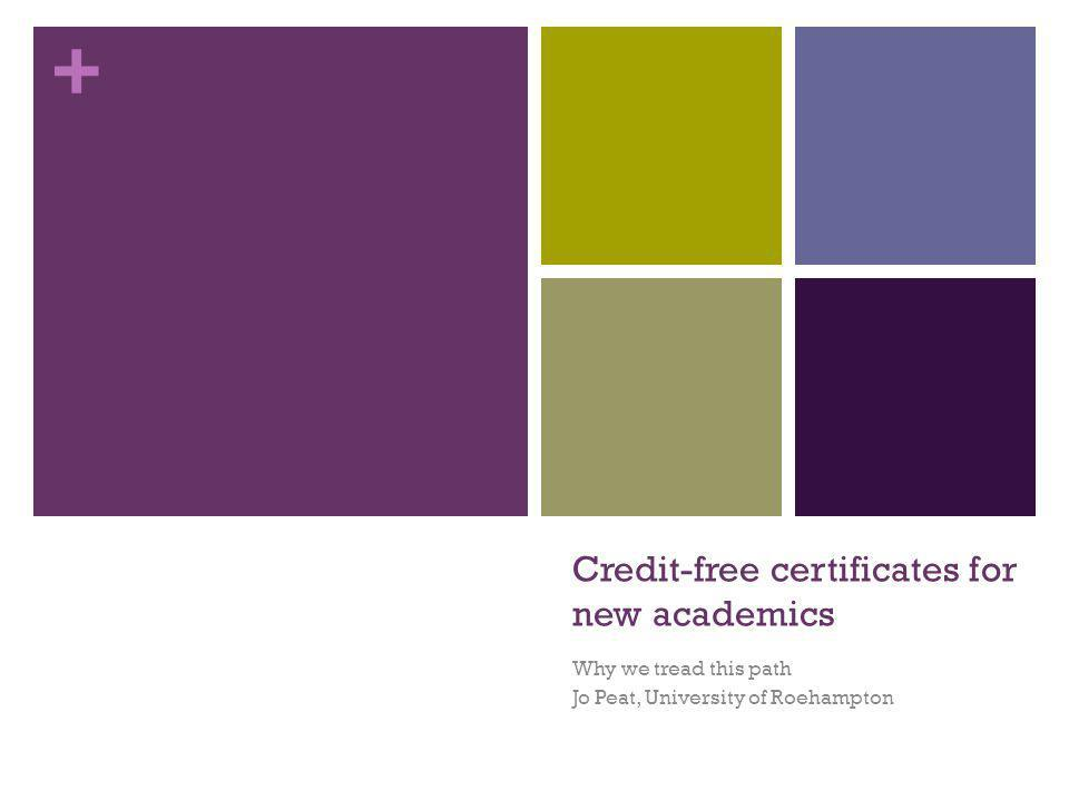 + Credit-free certificates for new academics Why we tread this path Jo Peat, University of Roehampton