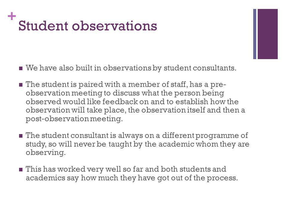 + Student observations We have also built in observations by student consultants. The student is paired with a member of staff, has a pre- observation