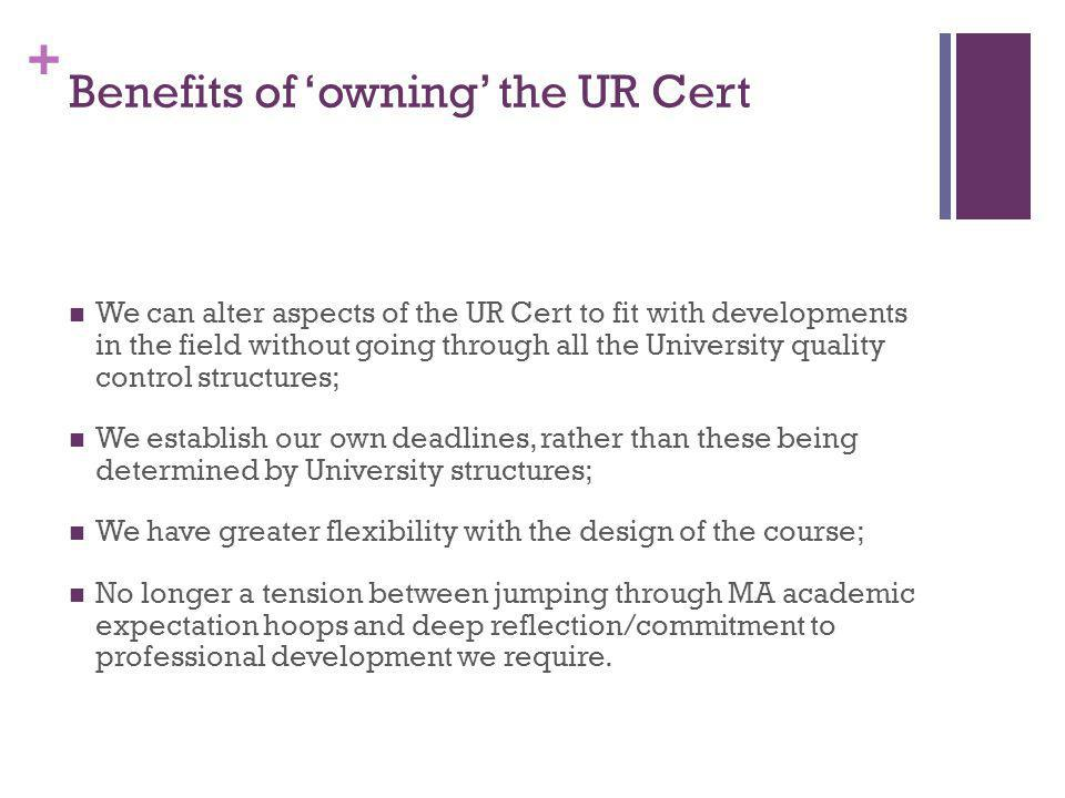 + Benefits of owning the UR Cert We can alter aspects of the UR Cert to fit with developments in the field without going through all the University quality control structures; We establish our own deadlines, rather than these being determined by University structures; We have greater flexibility with the design of the course; No longer a tension between jumping through MA academic expectation hoops and deep reflection/commitment to professional development we require.