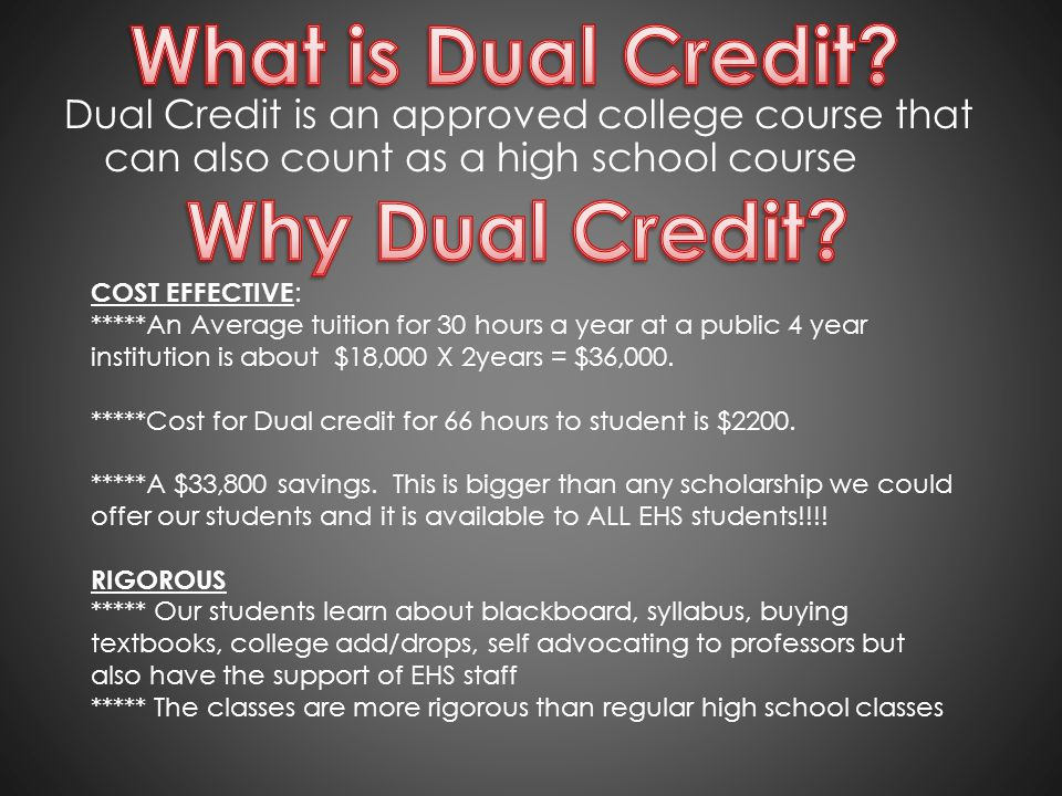 Dual Credit is an approved college course that can also count as a high school course COST EFFECTIVE : *****An Average tuition for 30 hours a year at a public 4 year institution is about $18,000 X 2years = $36,000.