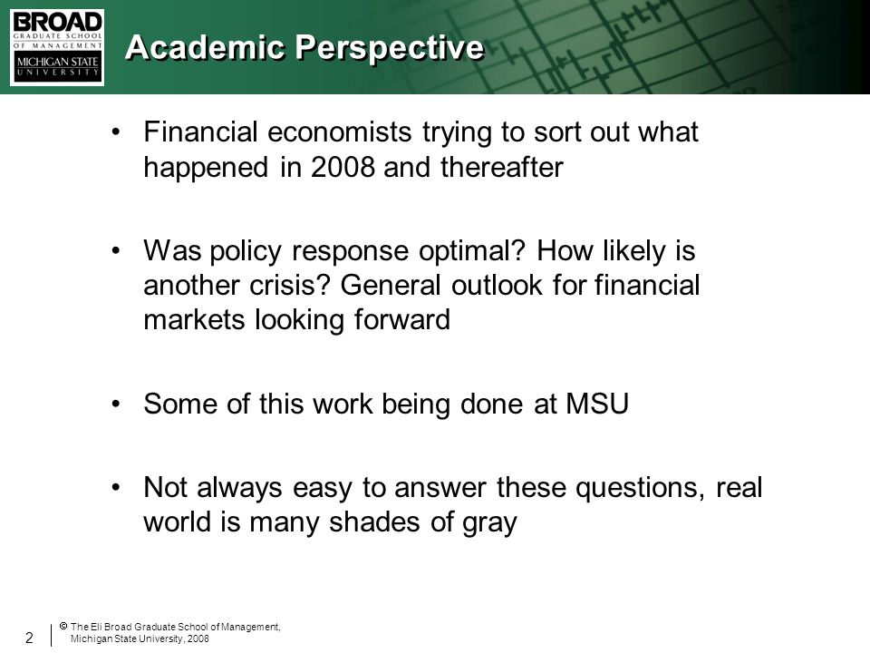 2 The Eli Broad Graduate School of Management, Michigan State University, 2008 Academic Perspective Financial economists trying to sort out what happened in 2008 and thereafter Was policy response optimal.