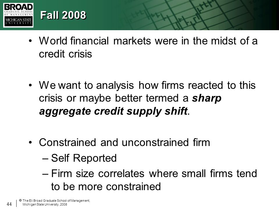 44 The Eli Broad Graduate School of Management, Michigan State University, 2008 Fall 2008 World financial markets were in the midst of a credit crisis We want to analysis how firms reacted to this crisis or maybe better termed a sharp aggregate credit supply shift.