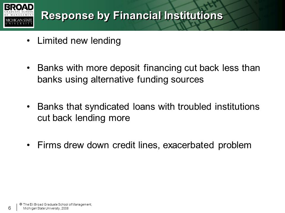 6 The Eli Broad Graduate School of Management, Michigan State University, 2008 Response by Financial Institutions Limited new lending Banks with more deposit financing cut back less than banks using alternative funding sources Banks that syndicated loans with troubled institutions cut back lending more Firms drew down credit lines, exacerbated problem