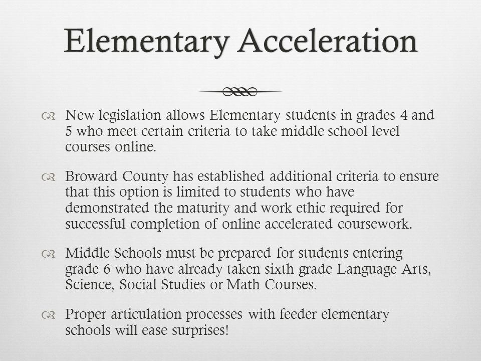 Elementary AccelerationElementary Acceleration New legislation allows Elementary students in grades 4 and 5 who meet certain criteria to take middle s