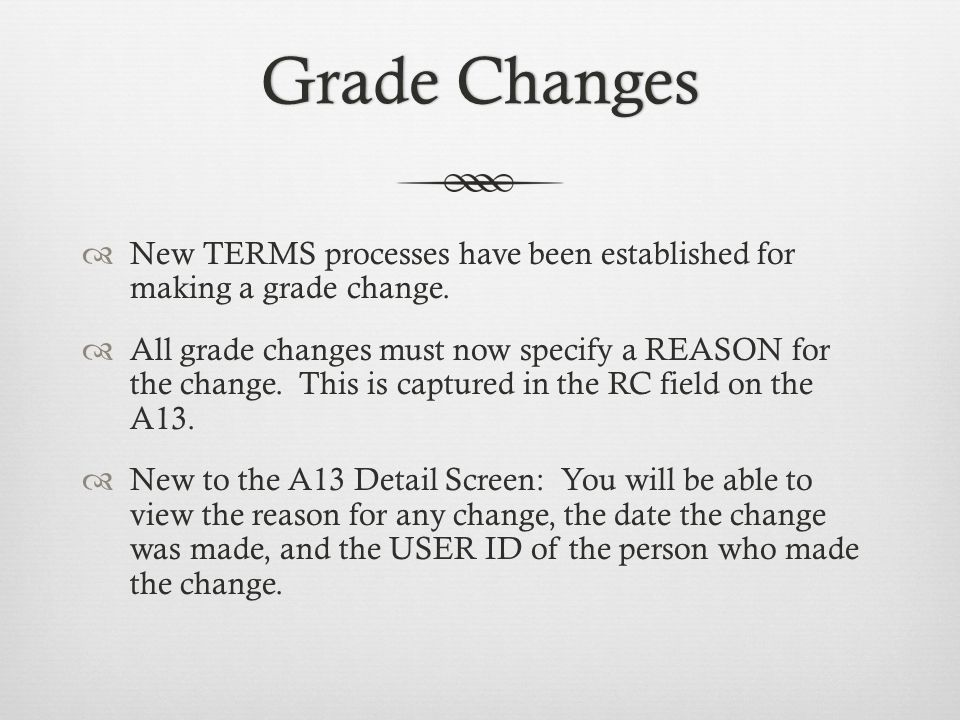Grade ChangesGrade Changes New TERMS processes have been established for making a grade change. All grade changes must now specify a REASON for the ch