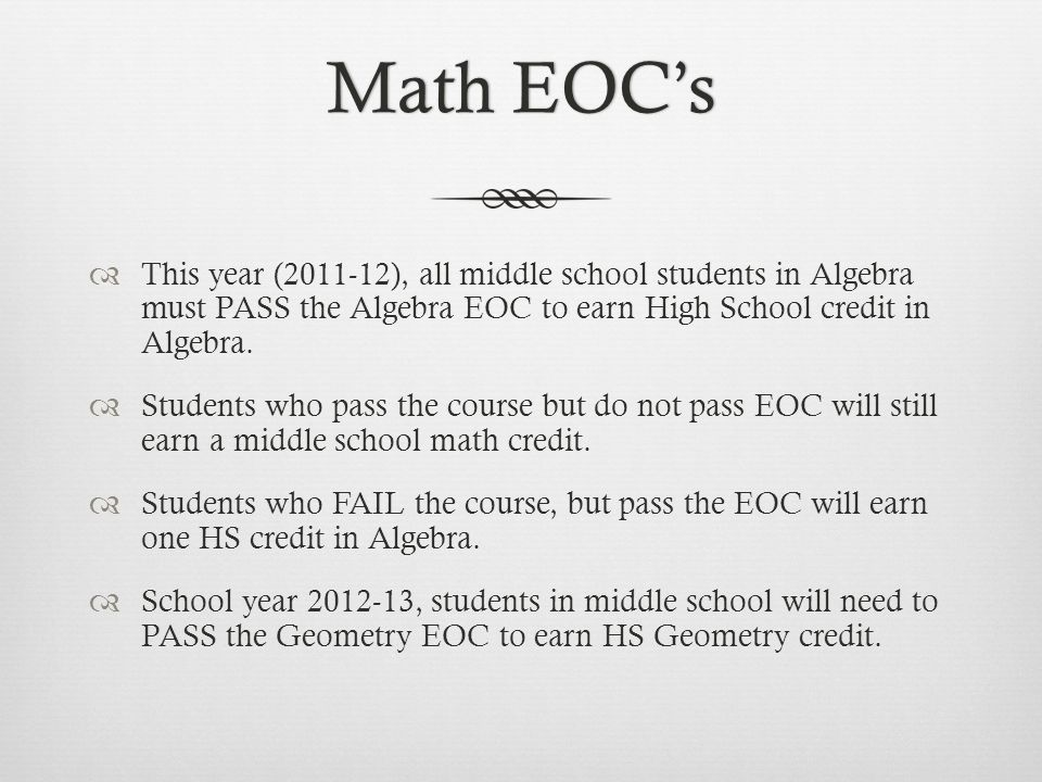 Math EOCsMath EOCs This year (2011-12), all middle school students in Algebra must PASS the Algebra EOC to earn High School credit in Algebra.