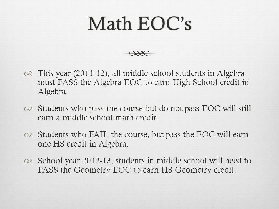 Math EOCsMath EOCs This year (2011-12), all middle school students in Algebra must PASS the Algebra EOC to earn High School credit in Algebra. Student