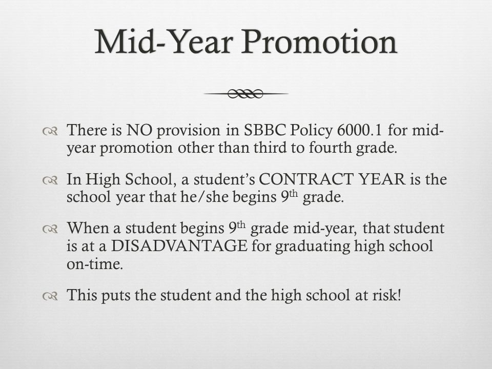 Mid-Year PromotionMid-Year Promotion There is NO provision in SBBC Policy 6000.1 for mid- year promotion other than third to fourth grade. In High Sch