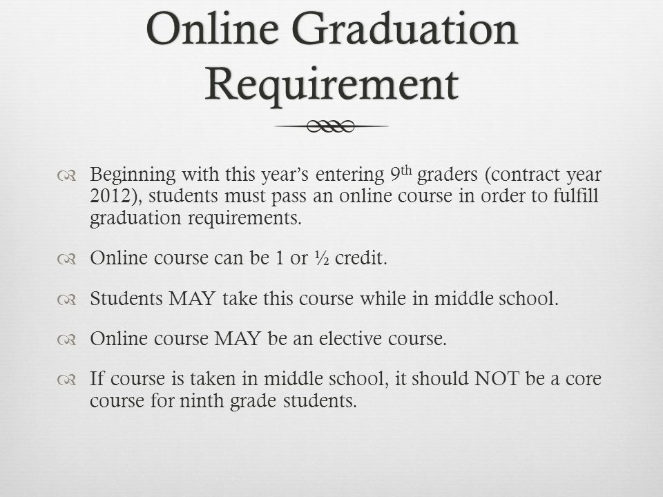Online Graduation Requirement Beginning with this years entering 9 th graders (contract year 2012), students must pass an online course in order to fulfill graduation requirements.