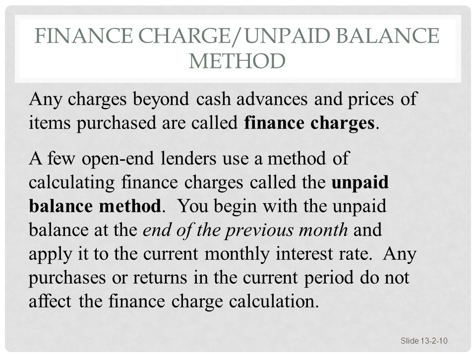 FINANCE CHARGE/UNPAID BALANCE METHOD Slide 13-2-10 Any charges beyond cash advances and prices of items purchased are called finance charges. A few op