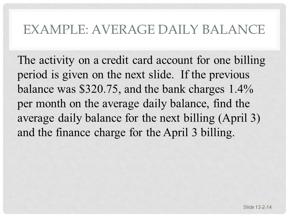EXAMPLE: AVERAGE DAILY BALANCE Slide 13-2-14 The activity on a credit card account for one billing period is given on the next slide. If the previous