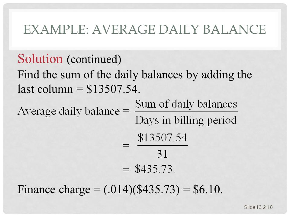 EXAMPLE: AVERAGE DAILY BALANCE Slide 13-2-18 Solution (continued) Find the sum of the daily balances by adding the last column = $13507.54. Finance ch