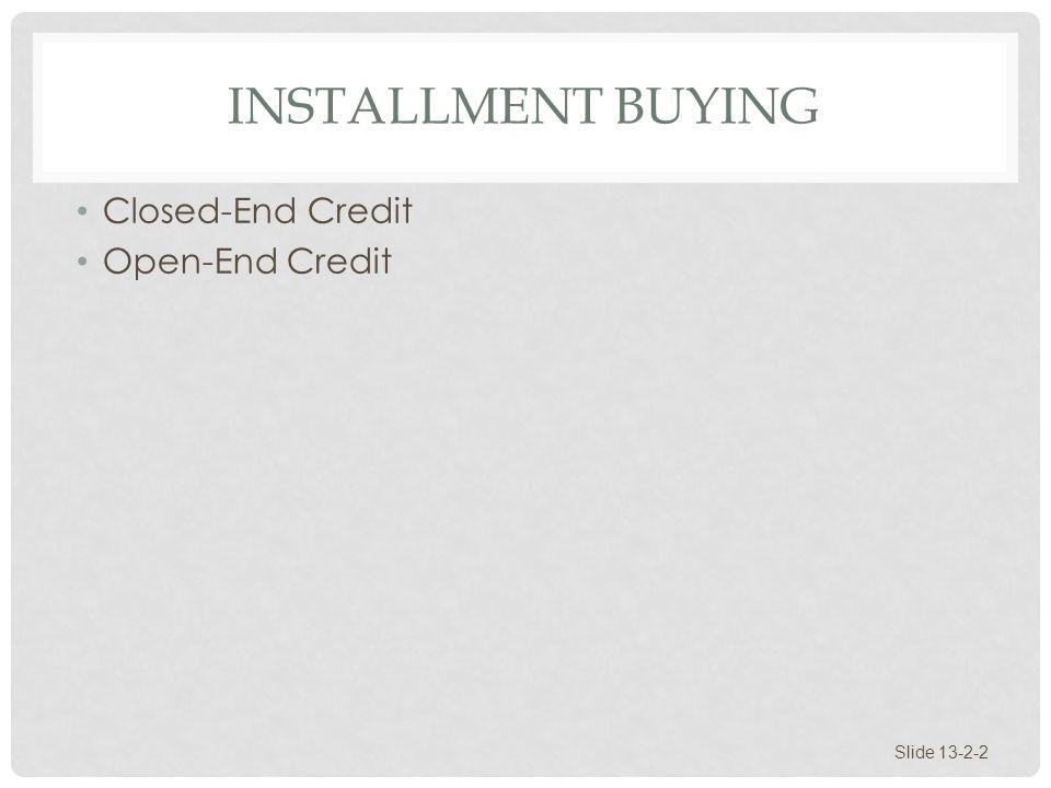 INSTALLMENT BUYING Closed-End Credit Open-End Credit Slide 13-2-2