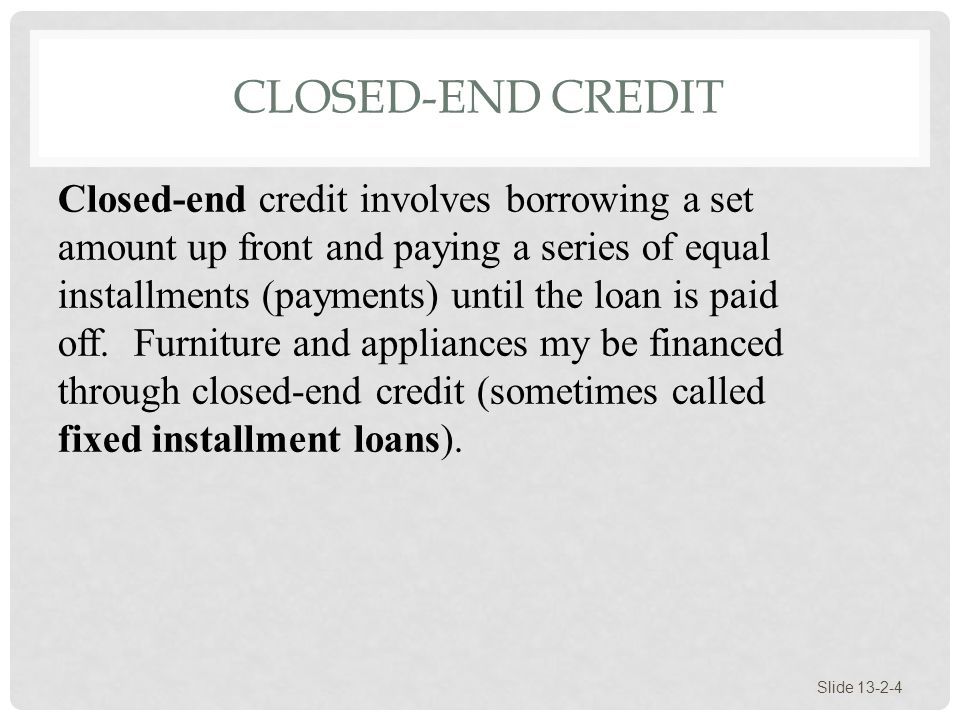 CLOSED-END CREDIT Slide 13-2-4 Closed-end credit involves borrowing a set amount up front and paying a series of equal installments (payments) until t