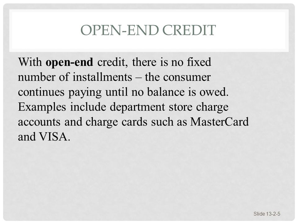 OPEN-END CREDIT Slide 13-2-5 With open-end credit, there is no fixed number of installments – the consumer continues paying until no balance is owed.