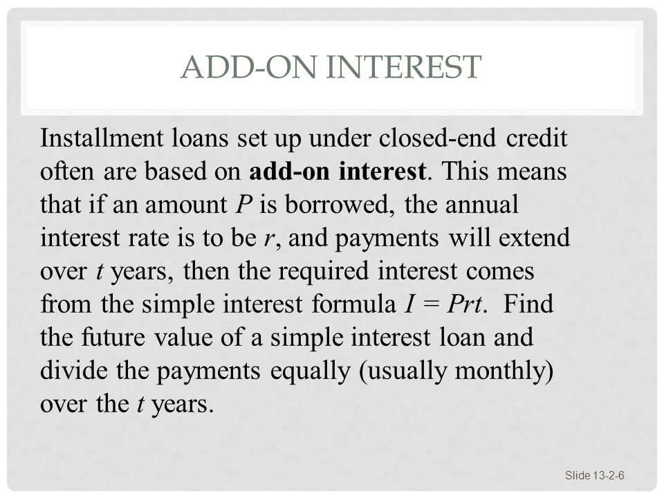 ADD-ON INTEREST Slide 13-2-6 Installment loans set up under closed-end credit often are based on add-on interest. This means that if an amount P is bo