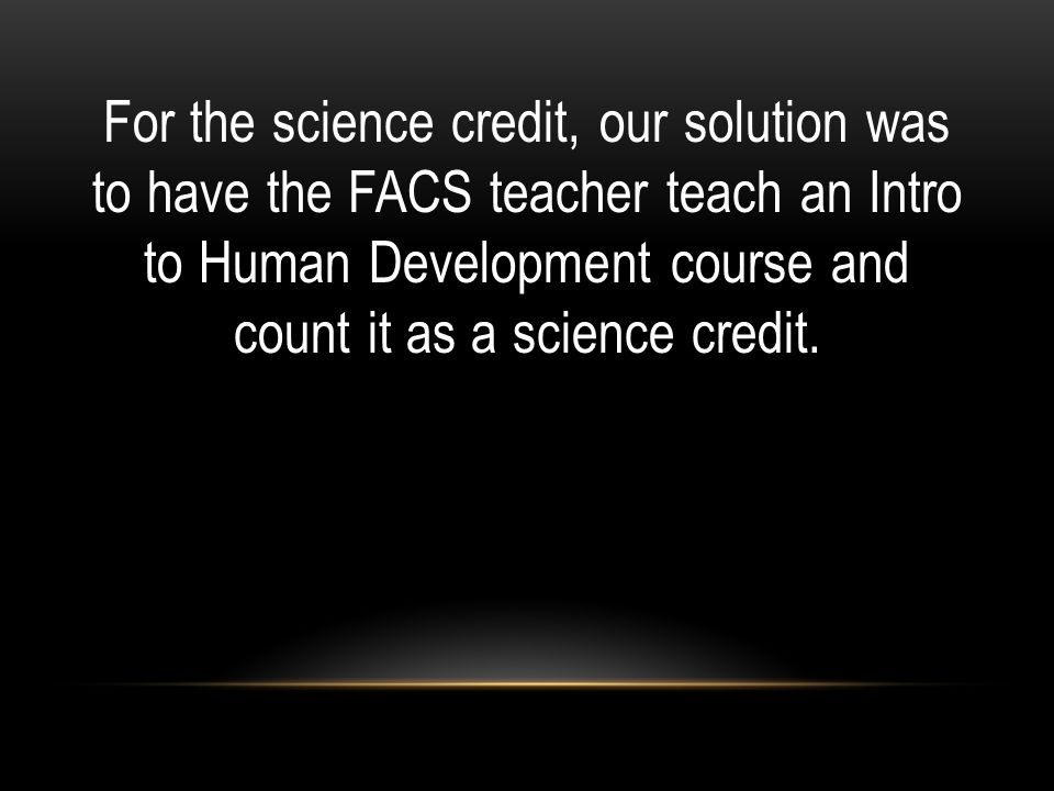 For the science credit, our solution was to have the FACS teacher teach an Intro to Human Development course and count it as a science credit.