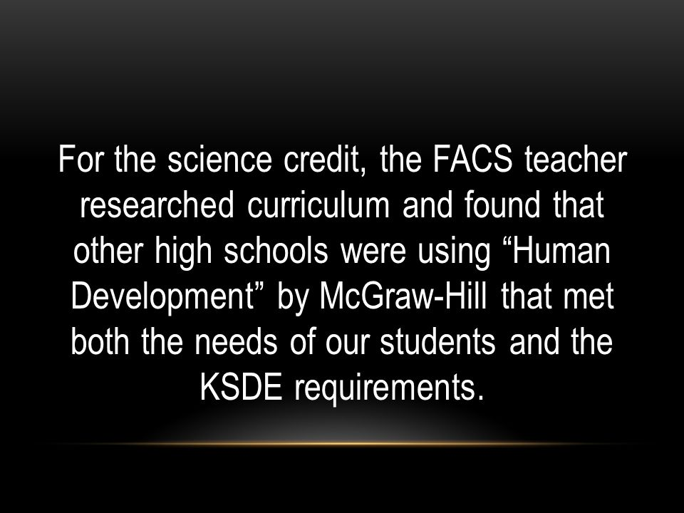 For the science credit, the FACS teacher researched curriculum and found that other high schools were using Human Development by McGraw-Hill that met both the needs of our students and the KSDE requirements.