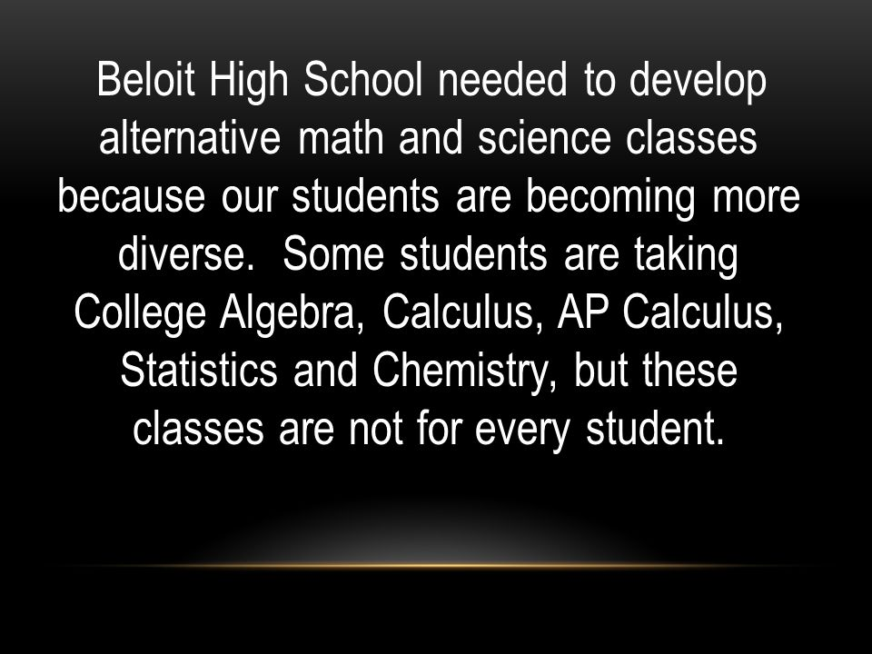 Beloit High School needed to develop alternative math and science classes because our students are becoming more diverse.