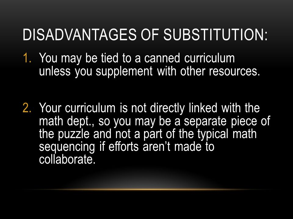 DISADVANTAGES OF SUBSTITUTION: 1.You may be tied to a canned curriculum unless you supplement with other resources.