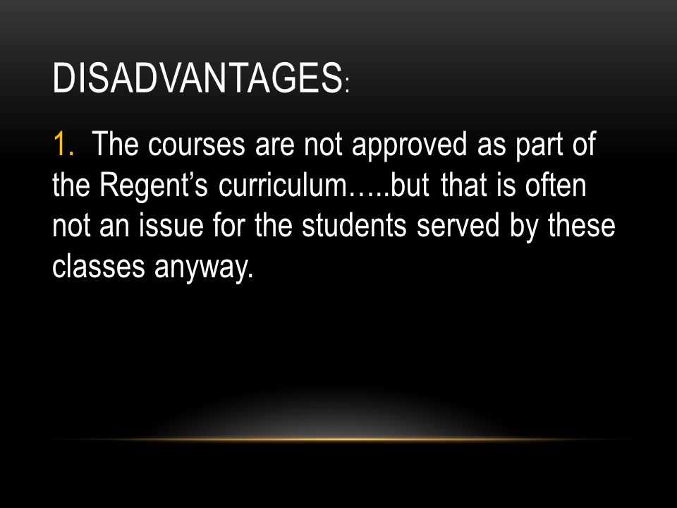 DISADVANTAGES : 1. The courses are not approved as part of the Regents curriculum…..but that is often not an issue for the students served by these cl