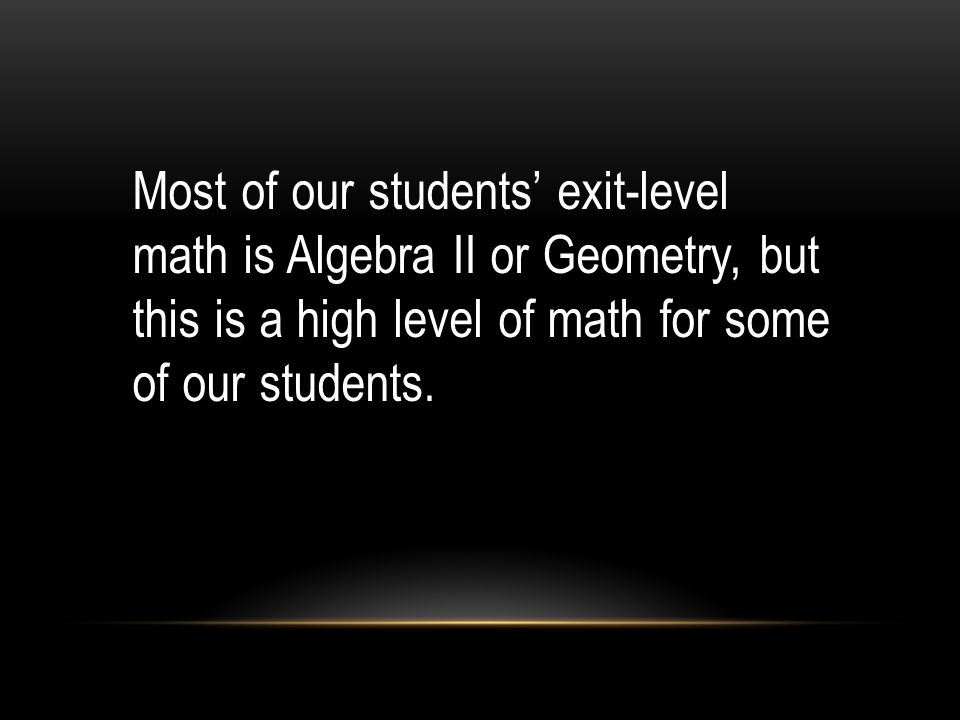 Most of our students exit-level math is Algebra II or Geometry, but this is a high level of math for some of our students.