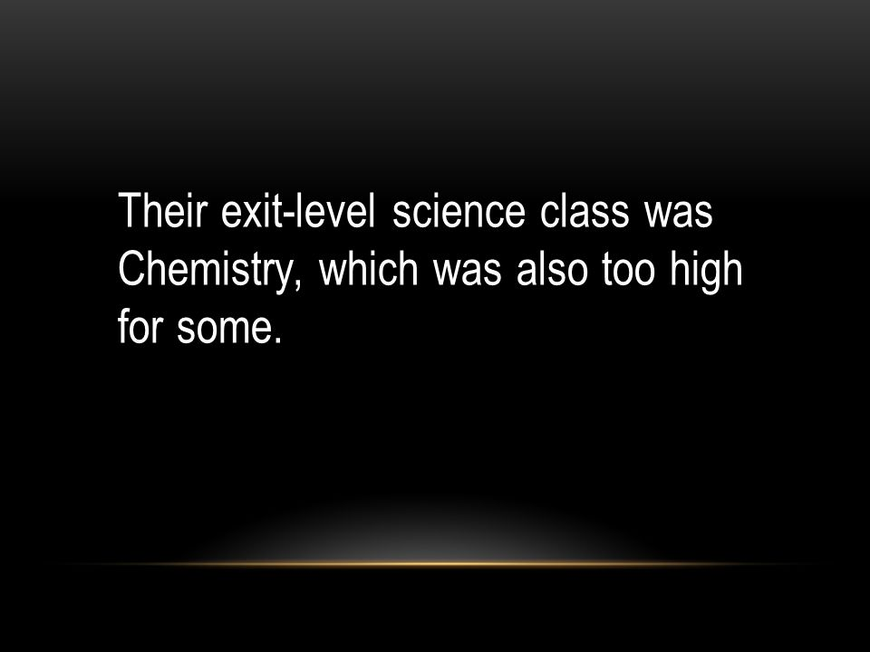 Their exit-level science class was Chemistry, which was also too high for some.