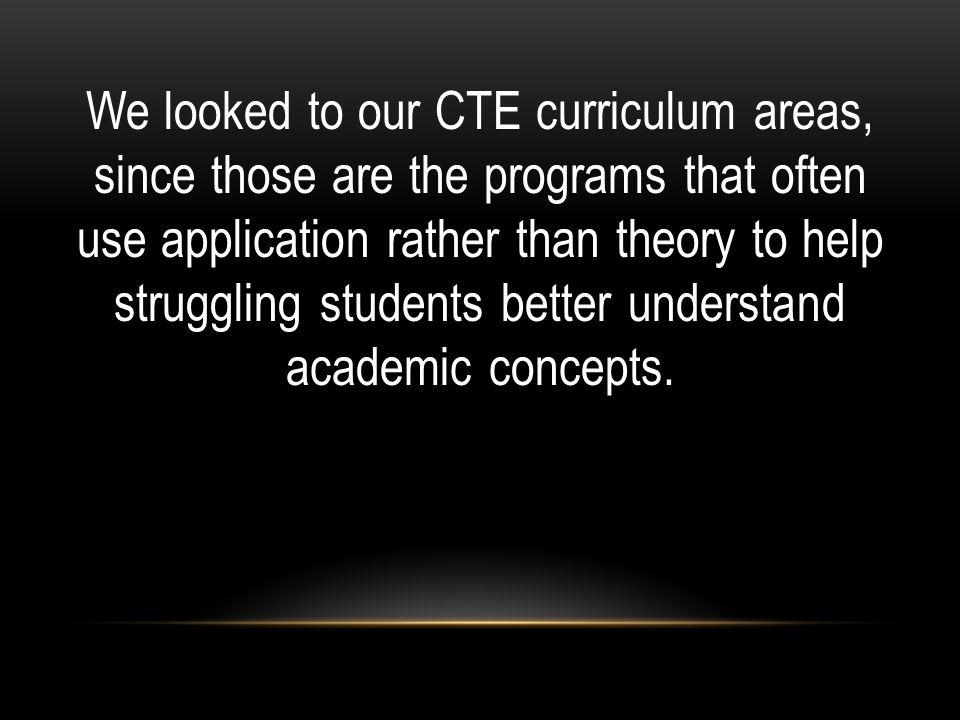 We looked to our CTE curriculum areas, since those are the programs that often use application rather than theory to help struggling students better understand academic concepts.