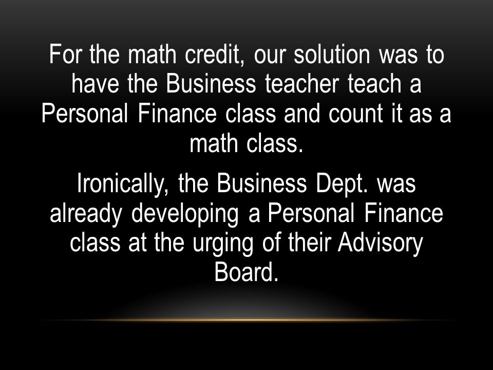 For the math credit, our solution was to have the Business teacher teach a Personal Finance class and count it as a math class.