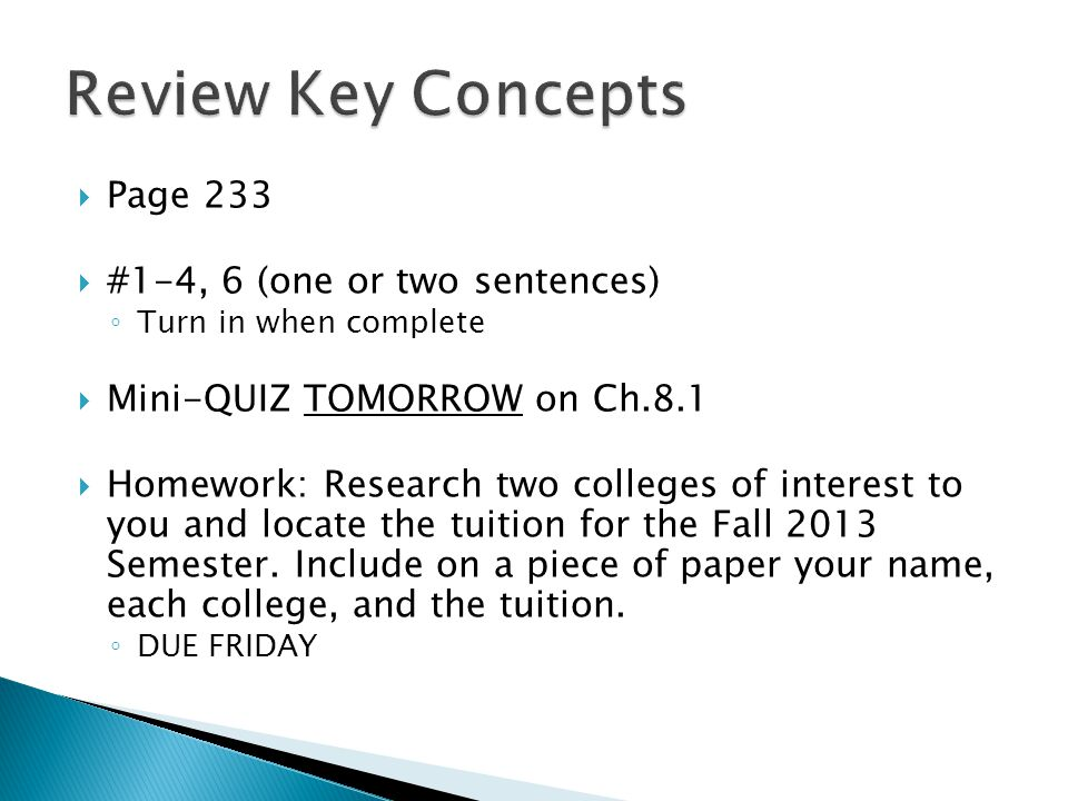 Page 233 #1-4, 6 (one or two sentences) Turn in when complete Mini-QUIZ TOMORROW on Ch.8.1 Homework: Research two colleges of interest to you and locate the tuition for the Fall 2013 Semester.