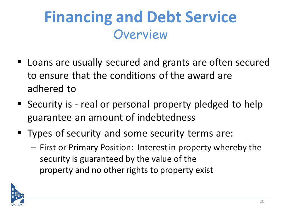 Financing and Debt Service Overview Loans are usually secured and grants are often secured to ensure that the conditions of the award are adhered to Security is - real or personal property pledged to help guarantee an amount of indebtedness Types of security and some security terms are: – First or Primary Position: Interest in property whereby the security is guaranteed by the value of the property and no other rights to property exist 20