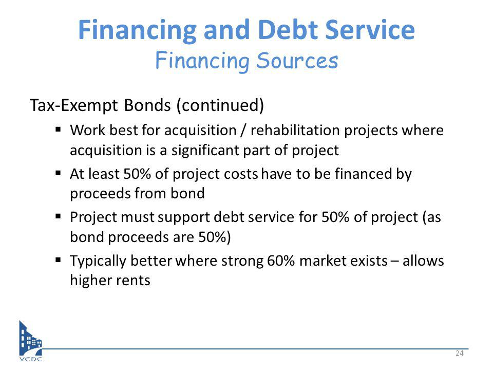 Financing and Debt Service Financing Sources Tax-Exempt Bonds (continued) Work best for acquisition / rehabilitation projects where acquisition is a significant part of project At least 50% of project costs have to be financed by proceeds from bond Project must support debt service for 50% of project (as bond proceeds are 50%) Typically better where strong 60% market exists – allows higher rents 24