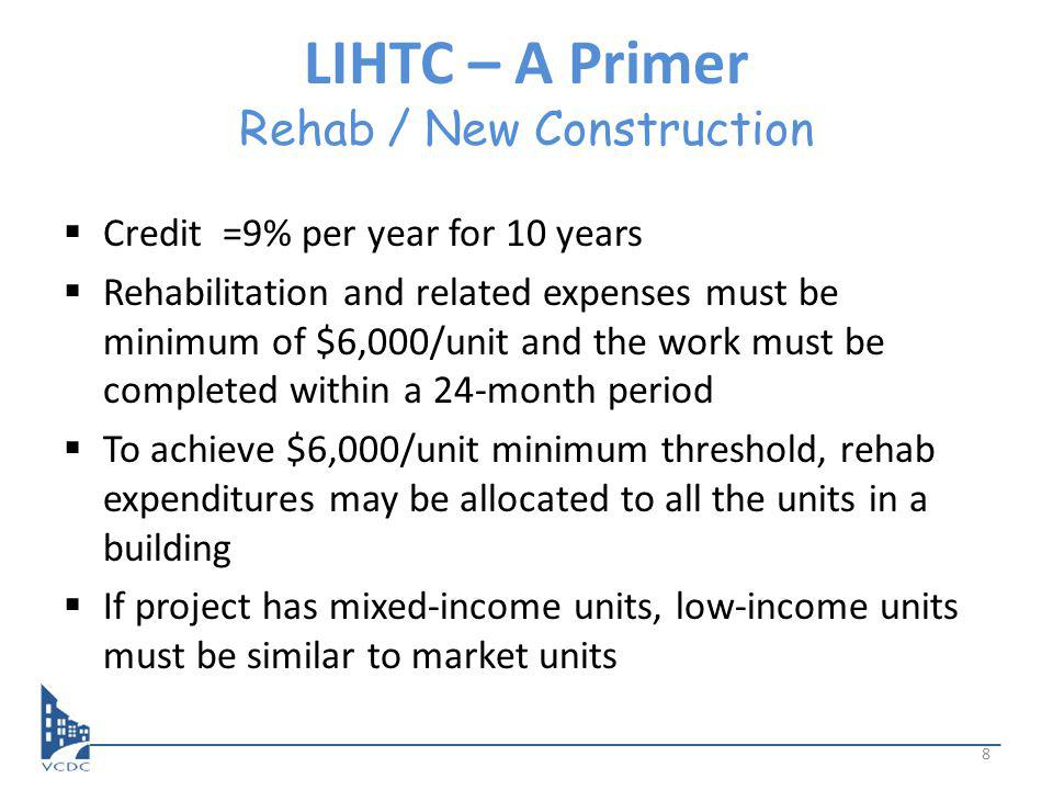 LIHTC – A Primer Rehab / New Construction Credit =9% per year for 10 years Rehabilitation and related expenses must be minimum of $6,000/unit and the work must be completed within a 24-month period To achieve $6,000/unit minimum threshold, rehab expenditures may be allocated to all the units in a building If project has mixed-income units, low-income units must be similar to market units 8