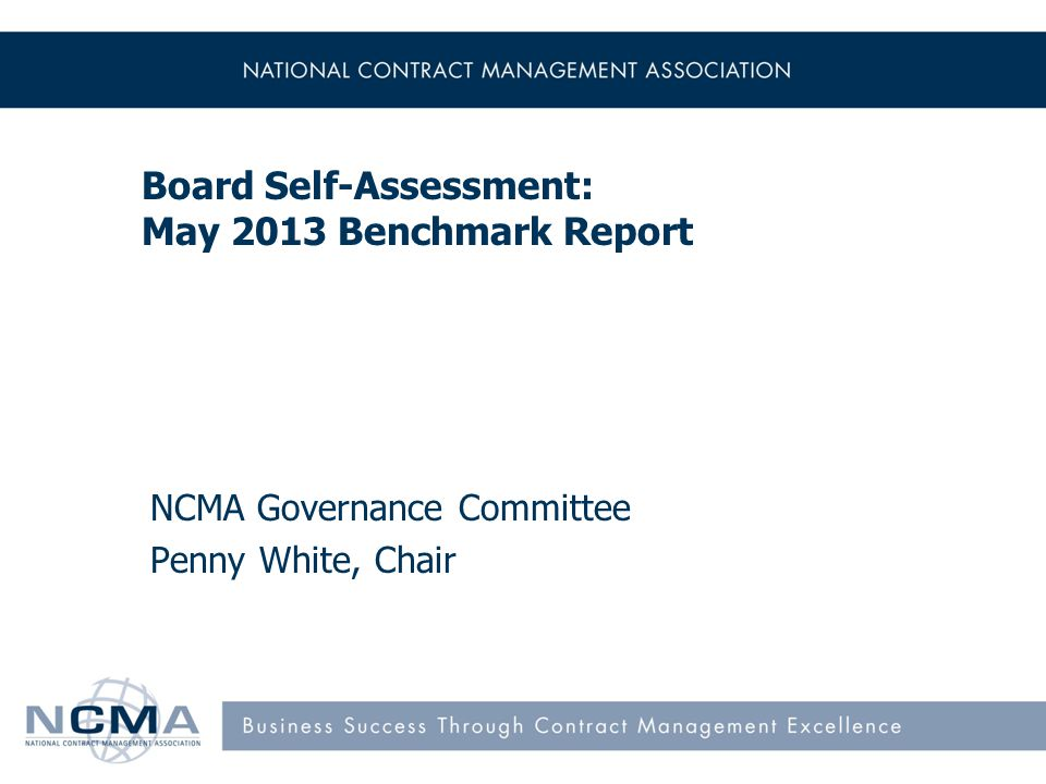 Board Self-Assessment: May 2013 Benchmark Report NCMA Governance Committee Penny White, Chair