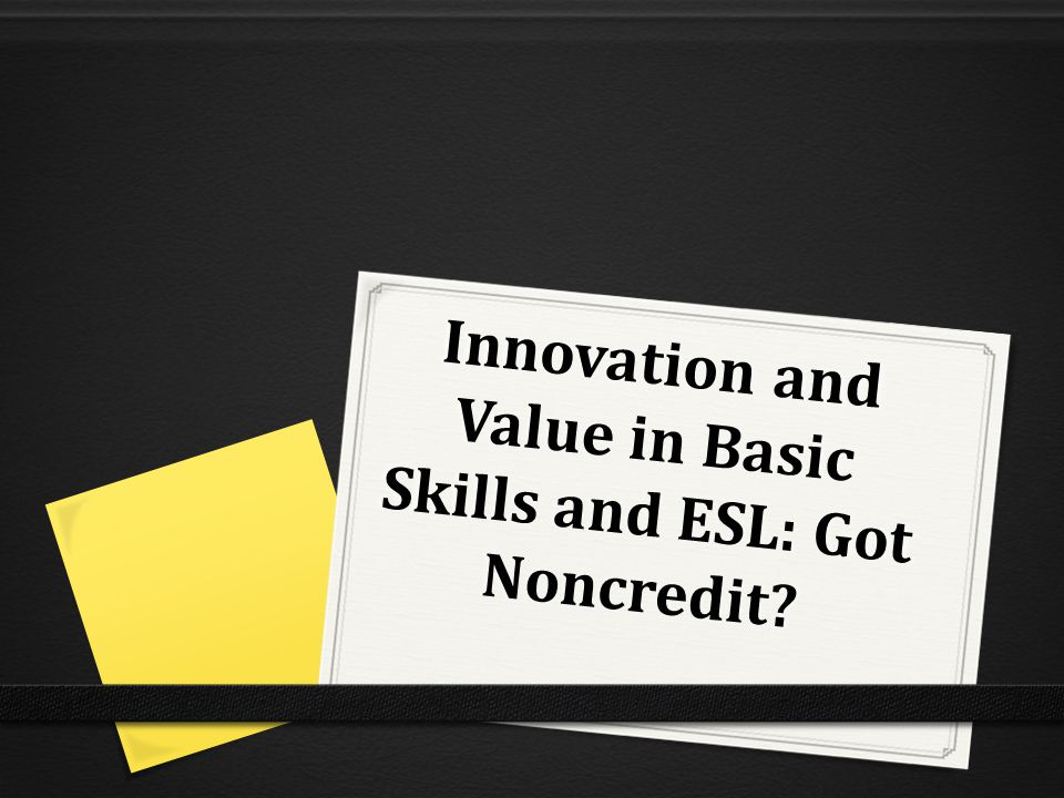 Innovation and Value in Basic Skills and ESL: Got Noncredit