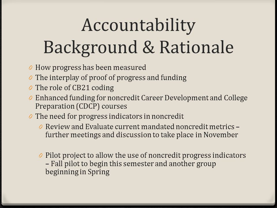 Accountability Background & Rationale 0 How progress has been measured 0 The interplay of proof of progress and funding 0 The role of CB21 coding 0 Enhanced funding for noncredit Career Development and College Preparation (CDCP) courses 0 The need for progress indicators in noncredit 0 Review and Evaluate current mandated noncredit metrics – further meetings and discussion to take place in November 0 Pilot project to allow the use of noncredit progress indicators – Fall pilot to begin this semester and another group beginning in Spring