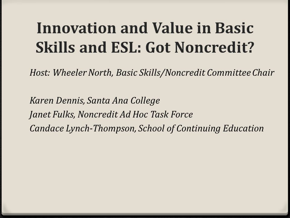 Host: Wheeler North, Basic Skills/Noncredit Committee Chair Karen Dennis, Santa Ana College Janet Fulks, Noncredit Ad Hoc Task Force Candace Lynch-Thompson, School of Continuing Education